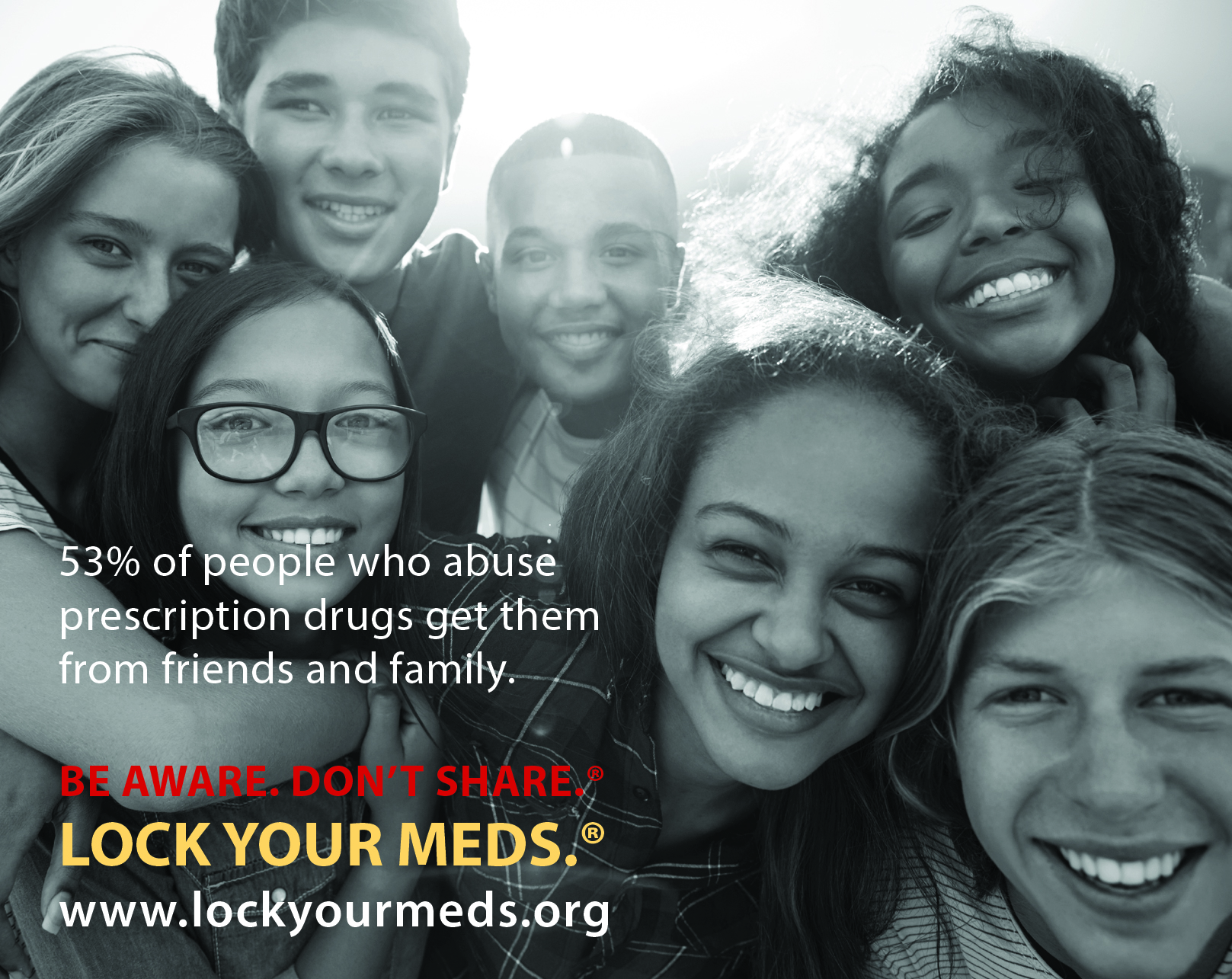 A group of seven diverse high schools students smile for the camera: 53% of people who abuse prescription drugs get them from friends and family. Be Aware. Don't Share. Lock Your Meds. www.lockyourmeds.org/pledge